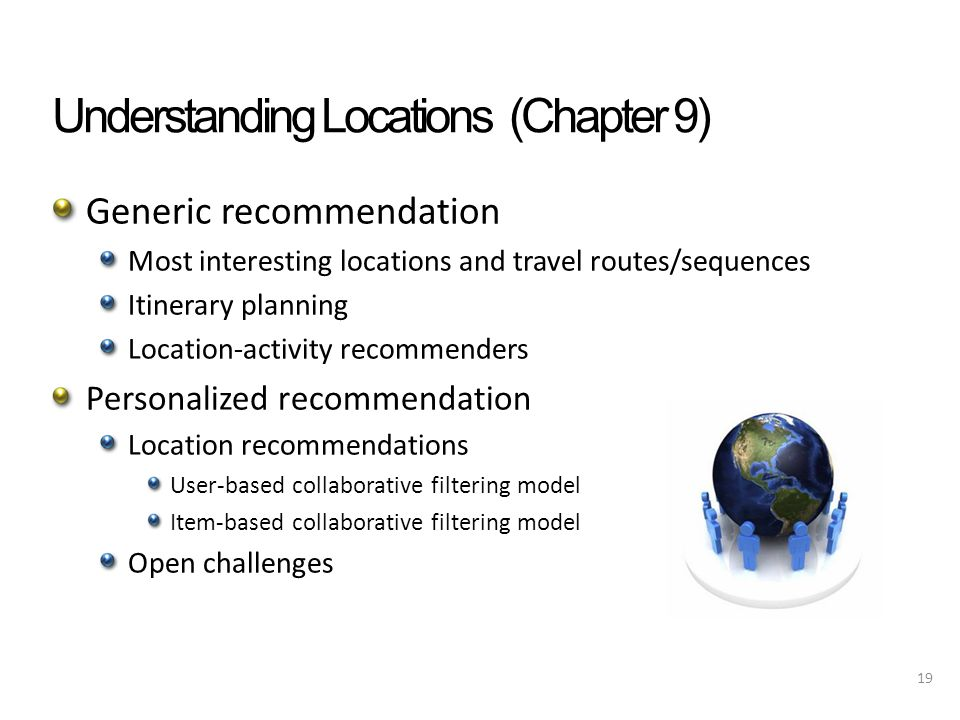 Understanding Locations (Chapter 9) Generic recommendation Most interesting locations and travel routes/sequences Itinerary planning Location-activity recommenders Personalized recommendation Location recommendations User-based collaborative filtering model Item-based collaborative filtering model Open challenges 19