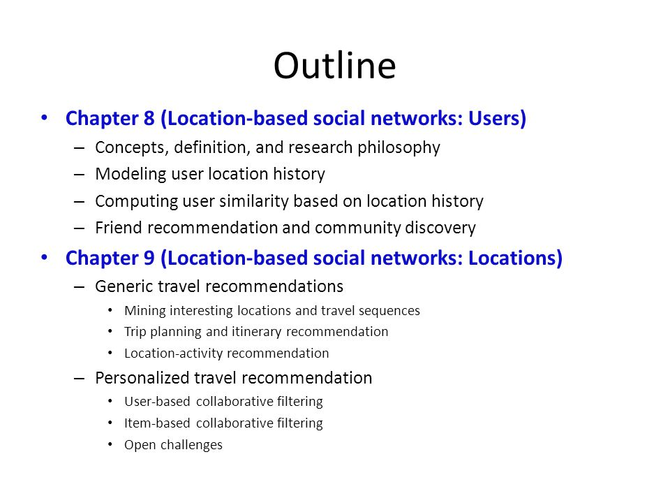 Outline Chapter 8 (Location-based social networks: Users) – Concepts, definition, and research philosophy – Modeling user location history – Computing user similarity based on location history – Friend recommendation and community discovery Chapter 9 (Location-based social networks: Locations) – Generic travel recommendations Mining interesting locations and travel sequences Trip planning and itinerary recommendation Location-activity recommendation – Personalized travel recommendation User-based collaborative filtering Item-based collaborative filtering Open challenges