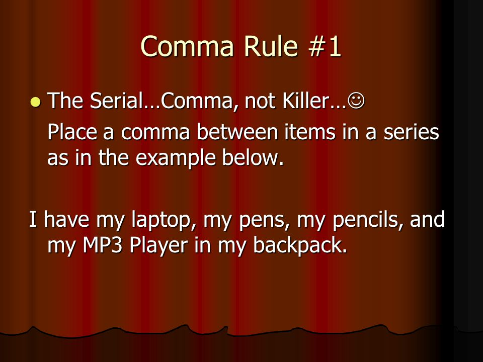 Comma Rule #1 The Serial…Comma, not Killer… The Serial…Comma, not Killer… Place a comma between items in a series as in the example below. I have my l