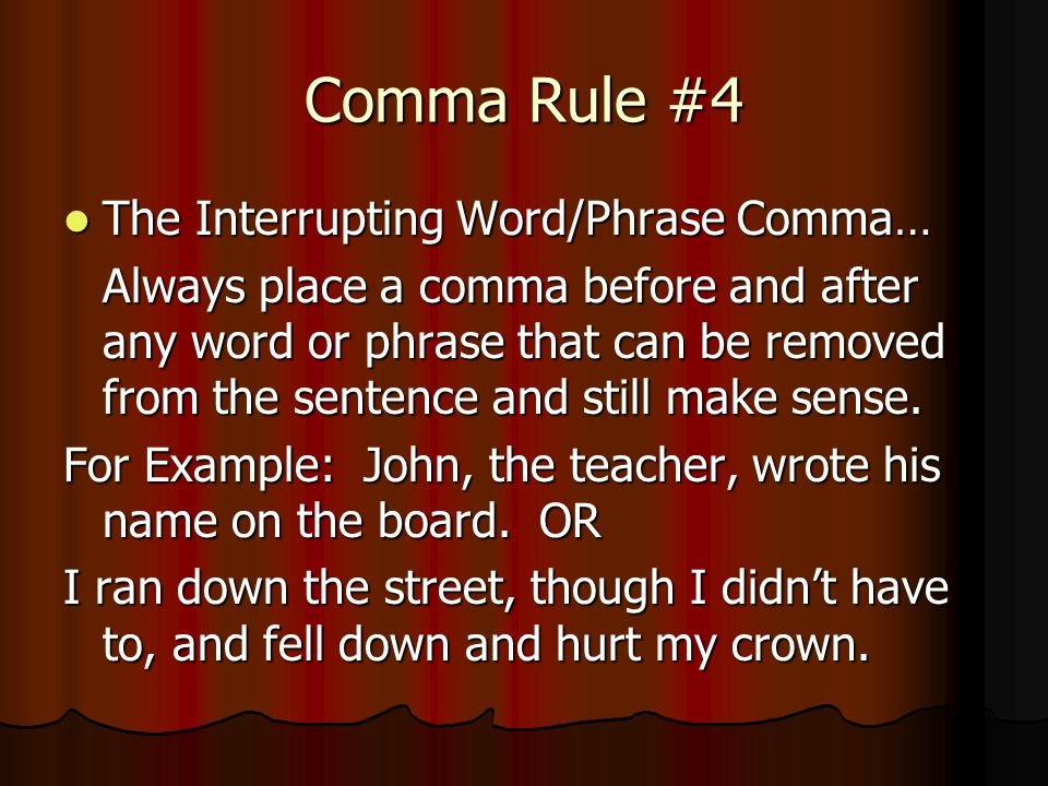Comma Rule #4 The Interrupting Word/Phrase Comma… The Interrupting Word/Phrase Comma… Always place a comma before and after any word or phrase that ca