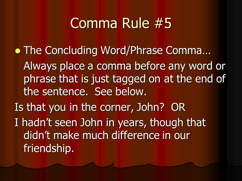 Comma Rule #5 The Concluding Word/Phrase Comma… The Concluding Word/Phrase Comma… Always place a comma before any word or phrase that is just tagged o