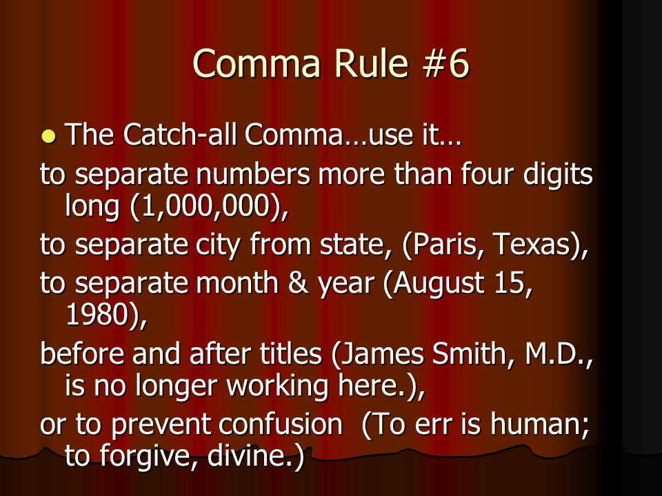 Comma Rule #6 The Catch-all Comma…use it… The Catch-all Comma…use it… to separate numbers more than four digits long (1,000,000), to separate city fro
