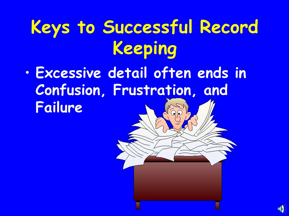 Keys to Successful Record Keeping Excessive detail often ends in Confusion, Frustration, and Failure