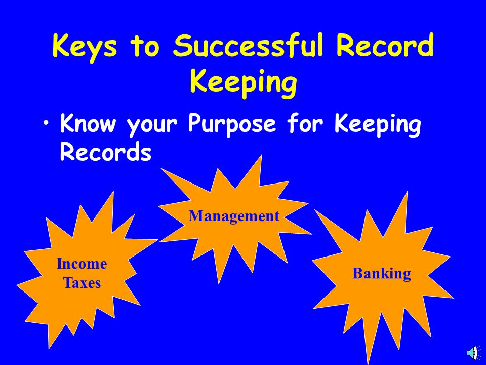 Keys to Successful Record Keeping Know your Purpose for Keeping Records Income Taxes Management Banking