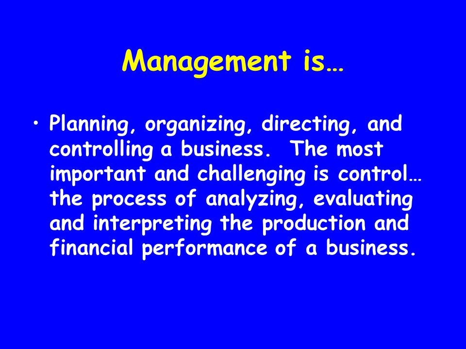 Management is… Planning, organizing, directing, and controlling a business. The most important and challenging is control… the process of analyzing, e