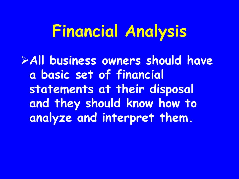 Financial Analysis  All business owners should have a basic set of financial statements at their disposal and they should know how to analyze and int