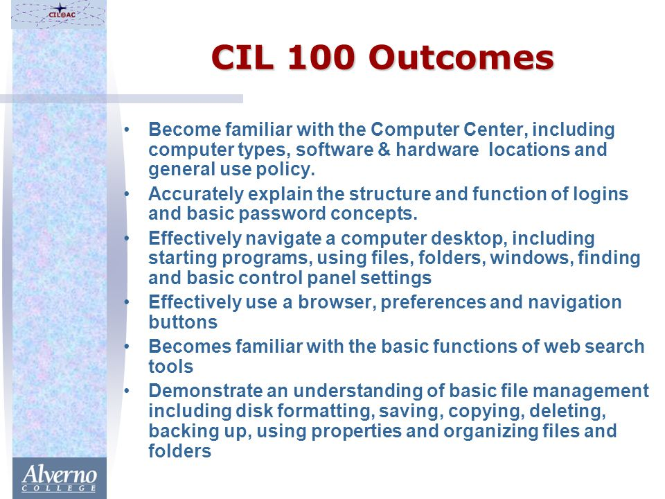 CIL 100 Outcomes Become familiar with the Computer Center, including computer types, software & hardware locations and general use policy.