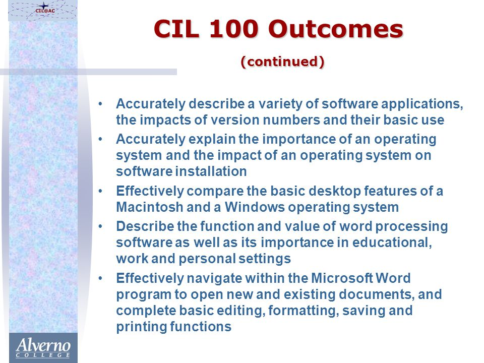 CIL 100 Outcomes (continued) Accurately describe a variety of software applications, the impacts of version numbers and their basic use Accurately explain the importance of an operating system and the impact of an operating system on software installation Effectively compare the basic desktop features of a Macintosh and a Windows operating system Describe the function and value of word processing software as well as its importance in educational, work and personal settings Effectively navigate within the Microsoft Word program to open new and existing documents, and complete basic editing, formatting, saving and printing functions