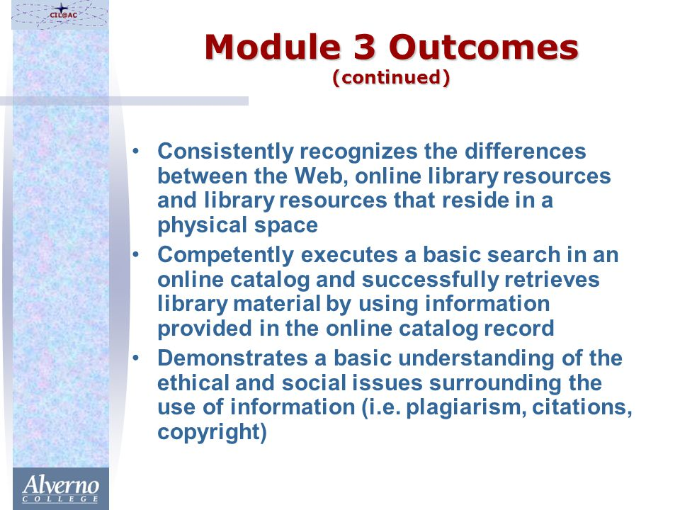 Module 3 Outcomes (continued) Consistently recognizes the differences between the Web, online library resources and library resources that reside in a physical space Competently executes a basic search in an online catalog and successfully retrieves library material by using information provided in the online catalog record Demonstrates a basic understanding of the ethical and social issues surrounding the use of information (i.e.