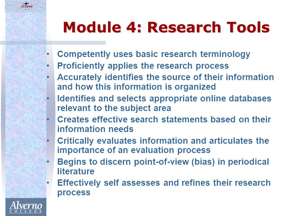 Module 4: Research Tools Competently uses basic research terminology Proficiently applies the research process Accurately identifies the source of their information and how this information is organized Identifies and selects appropriate online databases relevant to the subject area Creates effective search statements based on their information needs Critically evaluates information and articulates the importance of an evaluation process Begins to discern point-of-view (bias) in periodical literature Effectively self assesses and refines their research process