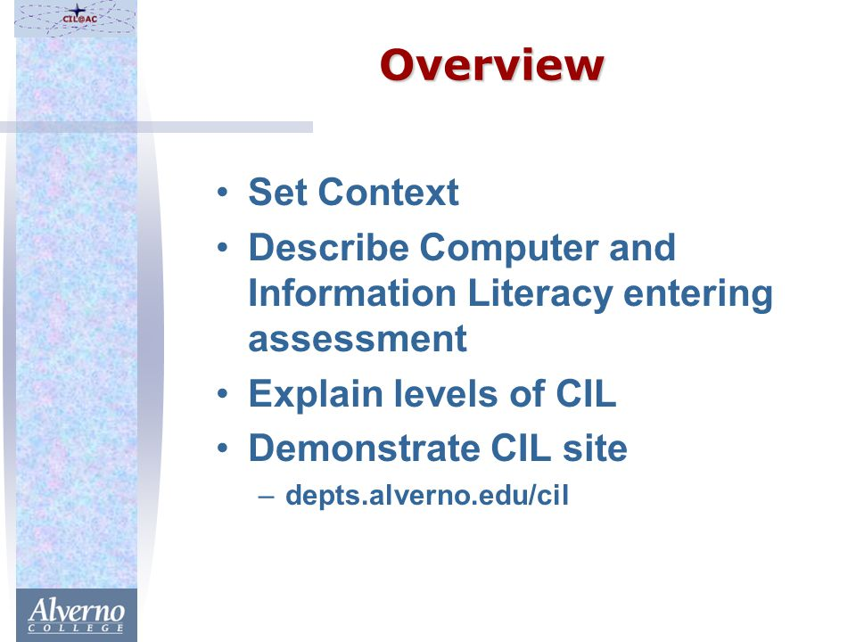 Overview Set Context Describe Computer and Information Literacy entering assessment Explain levels of CIL Demonstrate CIL site –depts.alverno.edu/cil