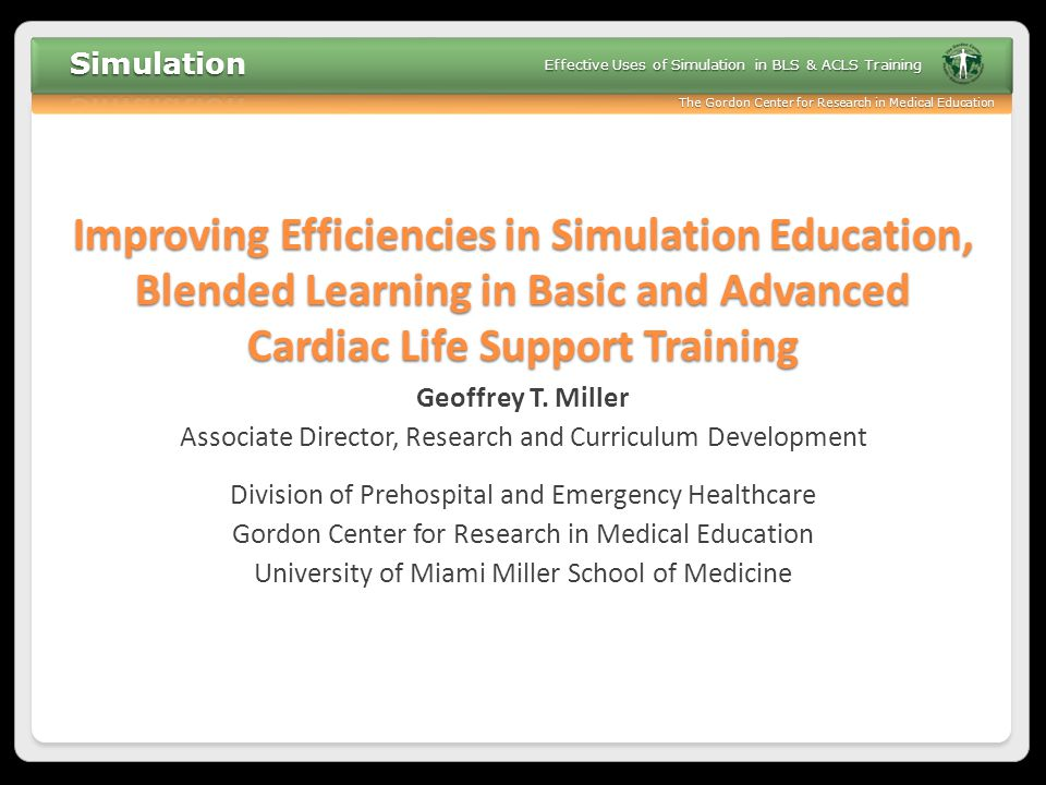 The Gordon Center for Research in Medical Education Effective Uses of Simulation in BLS & ACLS Training Session aims In the context of BLS and ACLS training: ◦ Review the fundamental benefits of simulation ◦ Discuss various examples of simulation ◦ Discuss key questions surrounding blended learning ◦ Explore practical applications of simulation ◦ Participate in simulation activities for BLS and ACLS training (Part 2)
