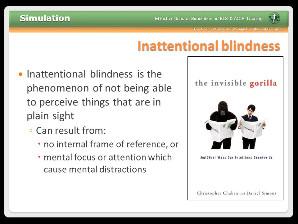The Gordon Center for Research in Medical Education Effective Uses of Simulation in BLS & ACLS Training Inattentional blindness Inattentional blindnes