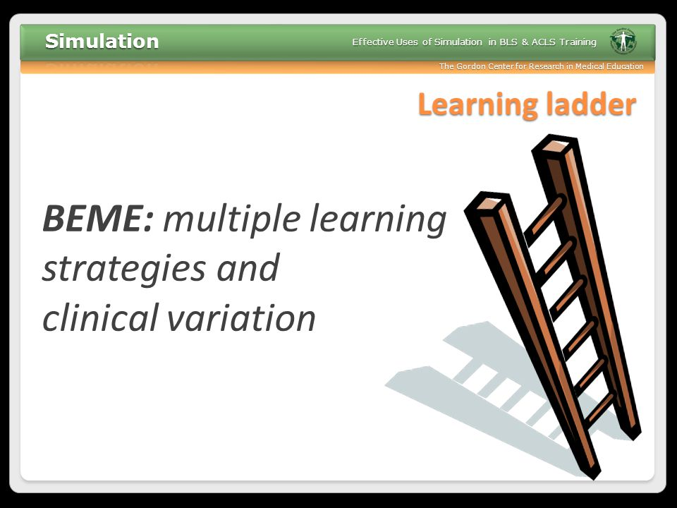 The Gordon Center for Research in Medical Education Effective Uses of Simulation in BLS & ACLS Training Learning ladder BEME: multiple learning strate