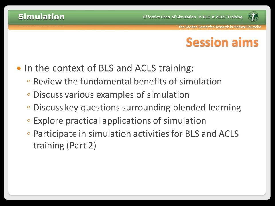 The Gordon Center for Research in Medical Education Effective Uses of Simulation in BLS & ACLS Training Fidelity The degree of realism Types: ◦ Environmental ◦ Physical ◦ Technical ◦ Psychological Key Question: Is the simulation activity realistic enough to accomplish the desired outcomes.