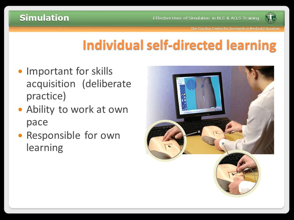 The Gordon Center for Research in Medical Education Effective Uses of Simulation in BLS & ACLS Training Individual self-directed learning Important fo