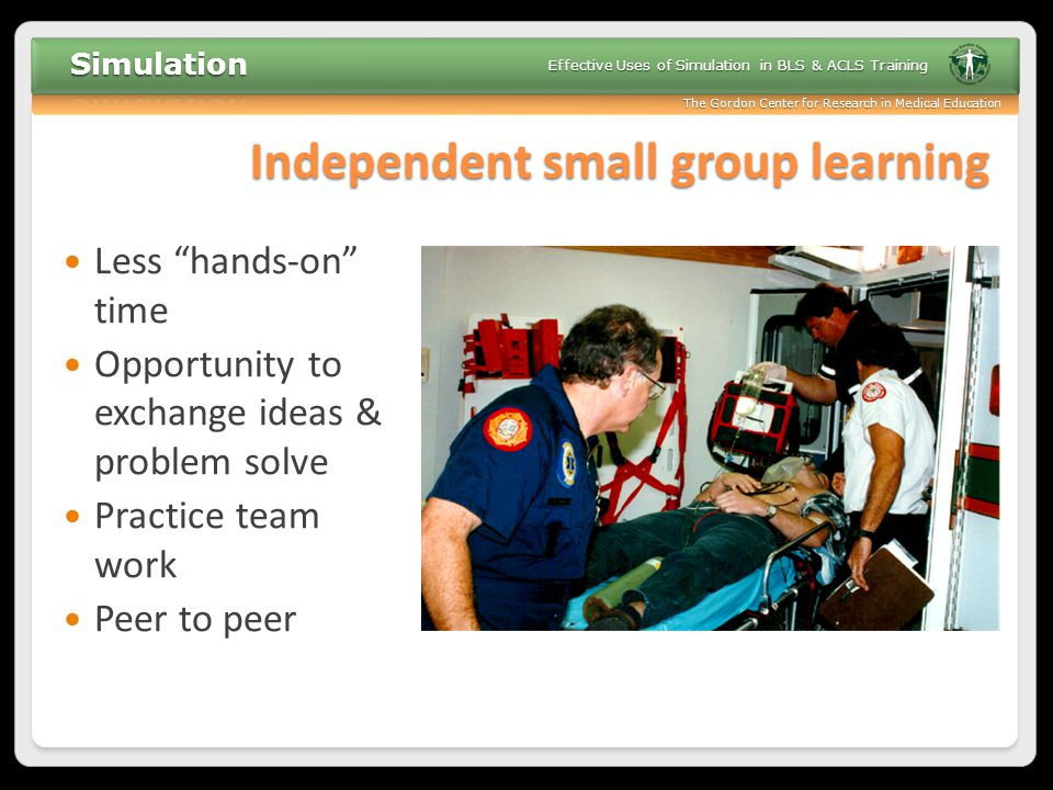 """The Gordon Center for Research in Medical Education Effective Uses of Simulation in BLS & ACLS Training Independent small group learning Less """"hands-o"""