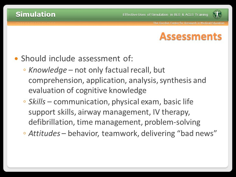 The Gordon Center for Research in Medical Education Effective Uses of Simulation in BLS & ACLS Training Assessments Should include assessment of: ◦ Kn