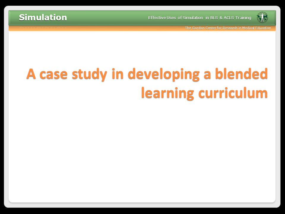 The Gordon Center for Research in Medical Education Effective Uses of Simulation in BLS & ACLS Training A case study in developing a blended learning