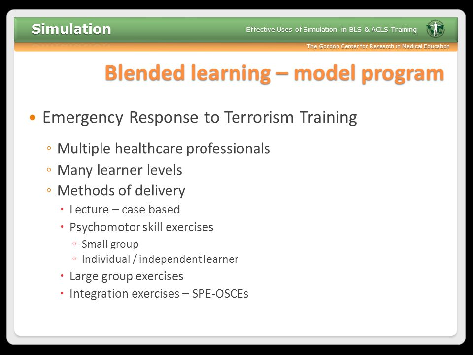 The Gordon Center for Research in Medical Education Effective Uses of Simulation in BLS & ACLS Training Blended learning – model program Emergency Res