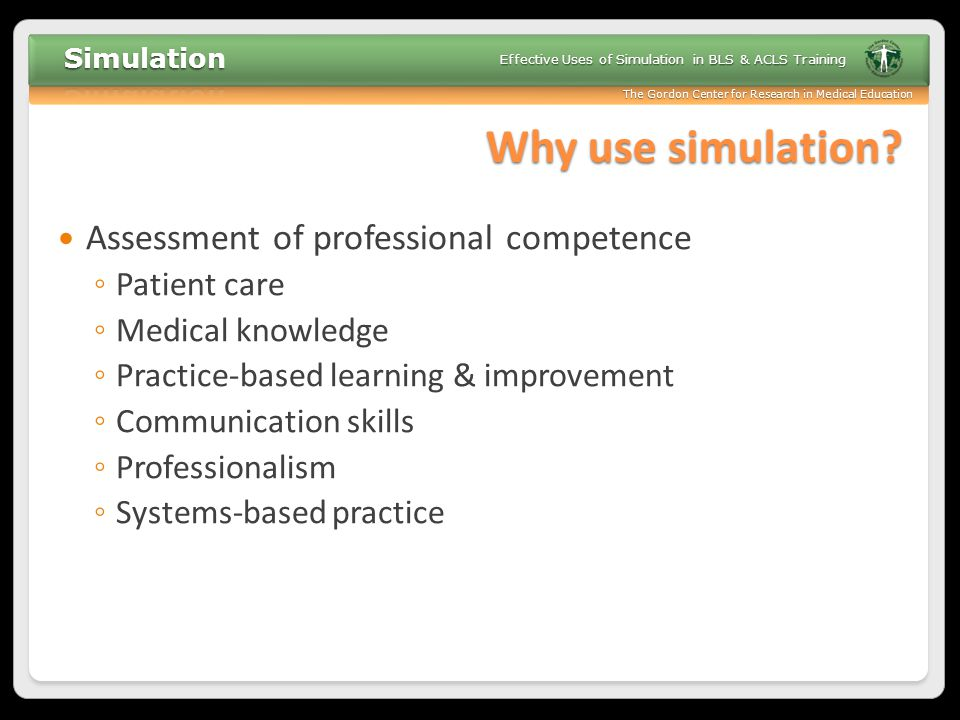 The Gordon Center for Research in Medical Education Effective Uses of Simulation in BLS & ACLS Training Why use simulation.