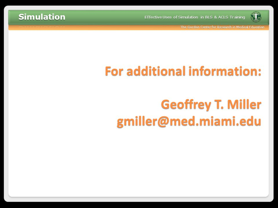 The Gordon Center for Research in Medical Education Effective Uses of Simulation in BLS & ACLS Training For additional information: Geoffrey T. Miller