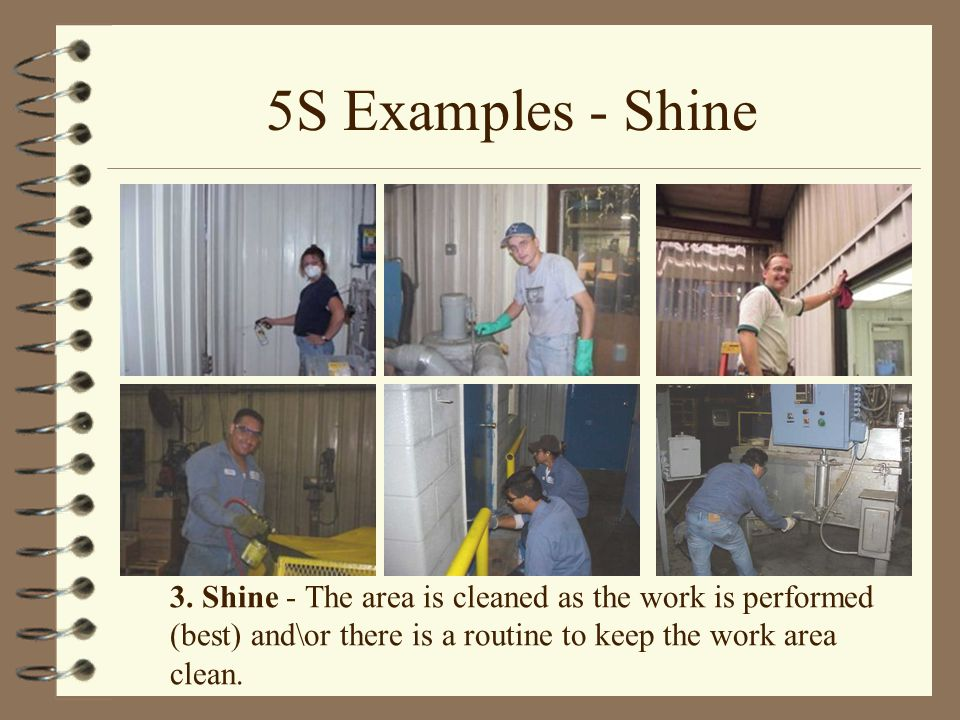 5S Examples - Shine 3. Shine - The area is cleaned as the work is performed (best) and\or there is a routine to keep the work area clean.
