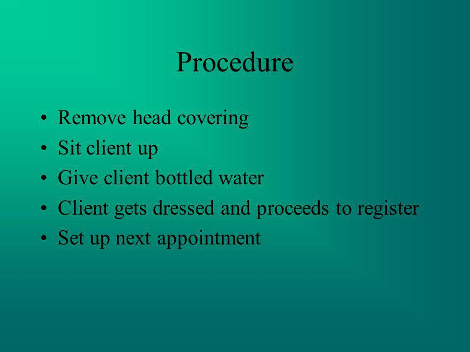 Procedure Remove head covering Sit client up Give client bottled water Client gets dressed and proceeds to register Set up next appointment