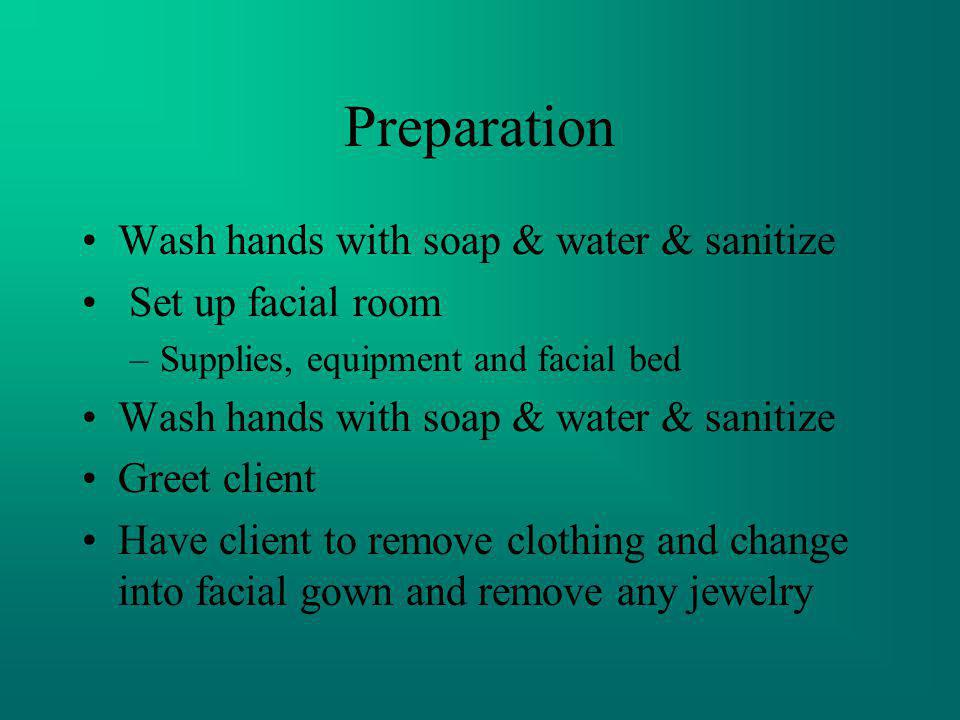 Preparation Wash hands with soap & water & sanitize Set up facial room –Supplies, equipment and facial bed Wash hands with soap & water & sanitize Gre