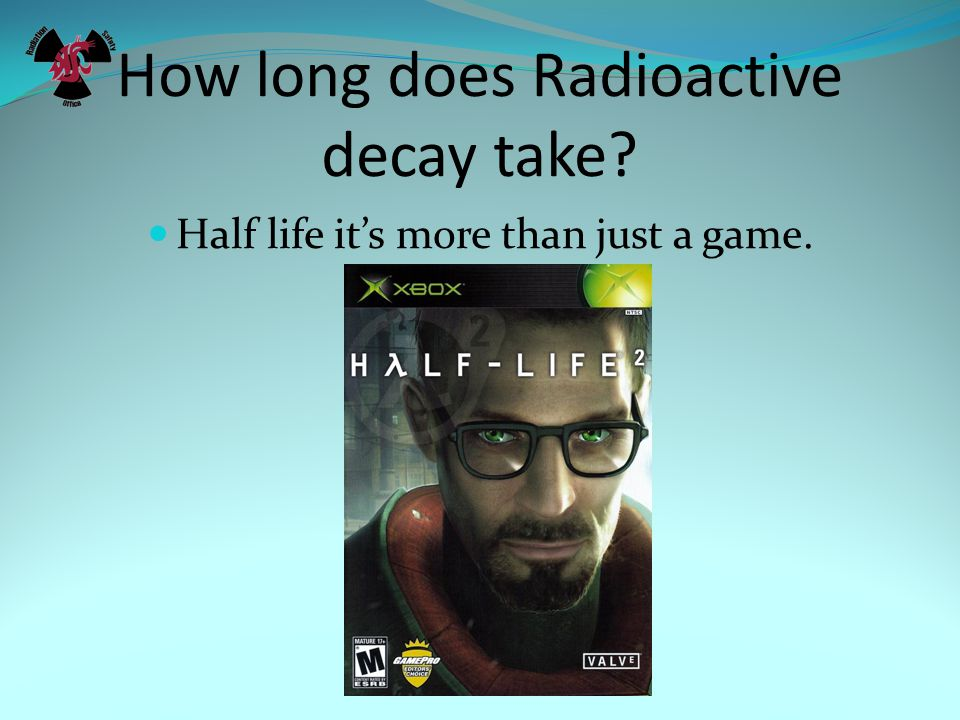 How long does Radioactive decay take? Half life it's more than just a game.