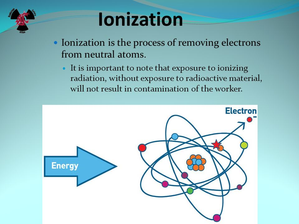 Ionization Ionization is the process of removing electrons from neutral atoms. It is important to note that exposure to ionizing radiation, without ex