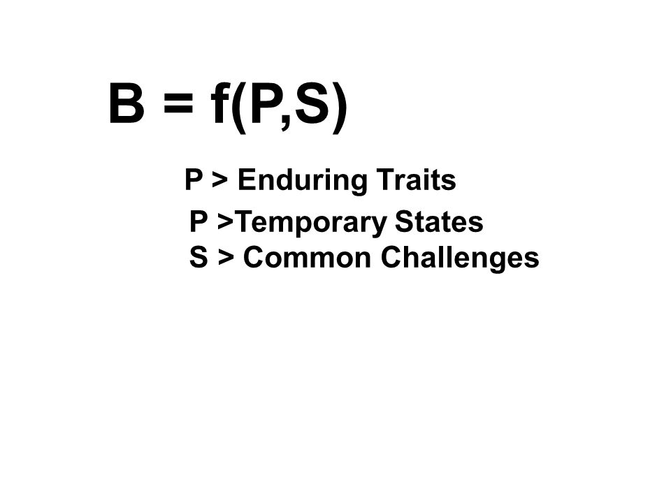 B = f(P,S) P > Enduring Traits P >Temporary States S > Common Challenges