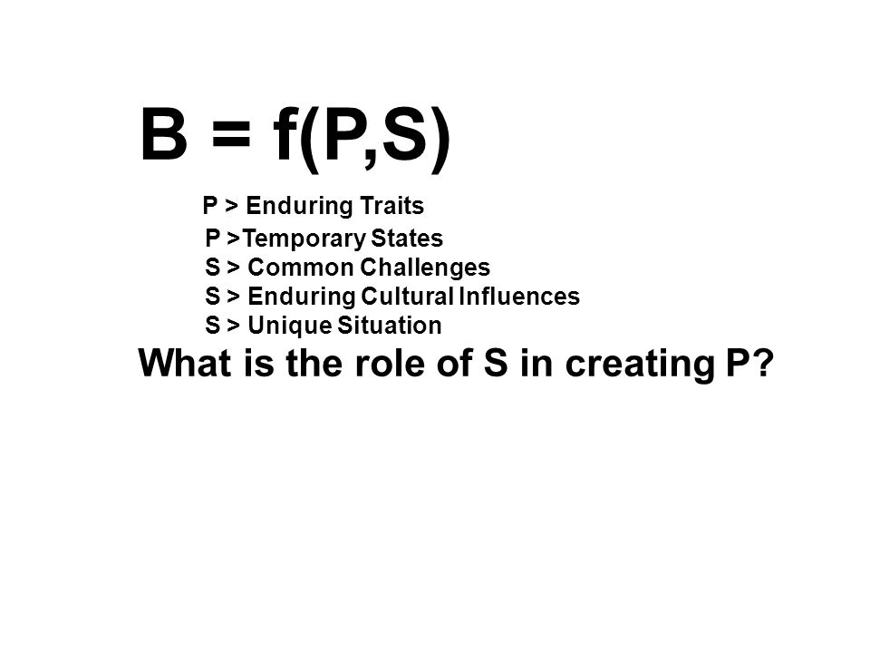 B = f(P,S) P > Enduring Traits P >Temporary States S > Common Challenges S > Enduring Cultural Influences S > Unique Situation What is the role of S in creating P