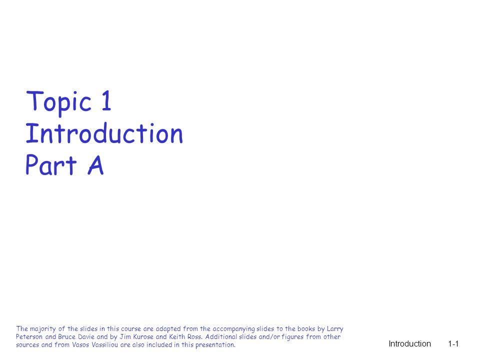 Introduction1-1 Topic 1 Introduction Part A The majority of the slides in this course are adapted from the accompanying slides to the books by Larry Peterson and Bruce Davie and by Jim Kurose and Keith Ross.