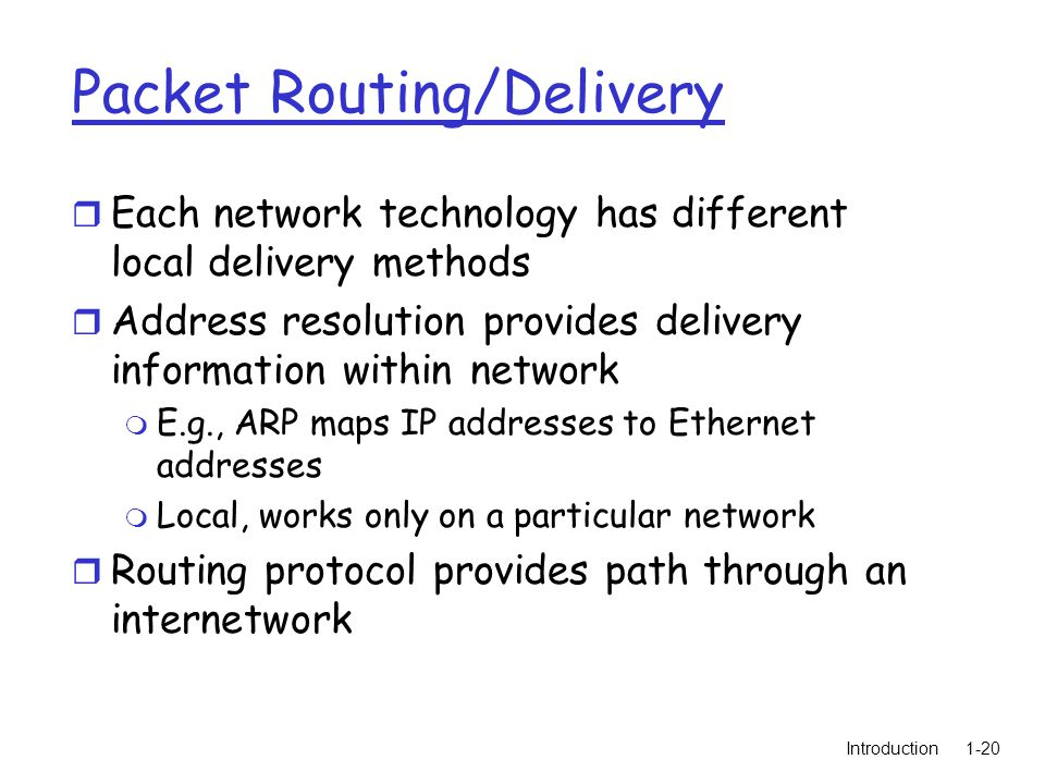 Introduction1-20 Packet Routing/Delivery r Each network technology has different local delivery methods r Address resolution provides delivery information within network m E.g., ARP maps IP addresses to Ethernet addresses m Local, works only on a particular network r Routing protocol provides path through an internetwork