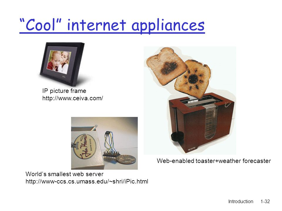 Introduction1-32 Cool internet appliances World's smallest web server http://www-ccs.cs.umass.edu/~shri/iPic.html IP picture frame http://www.ceiva.com/ Web-enabled toaster+weather forecaster