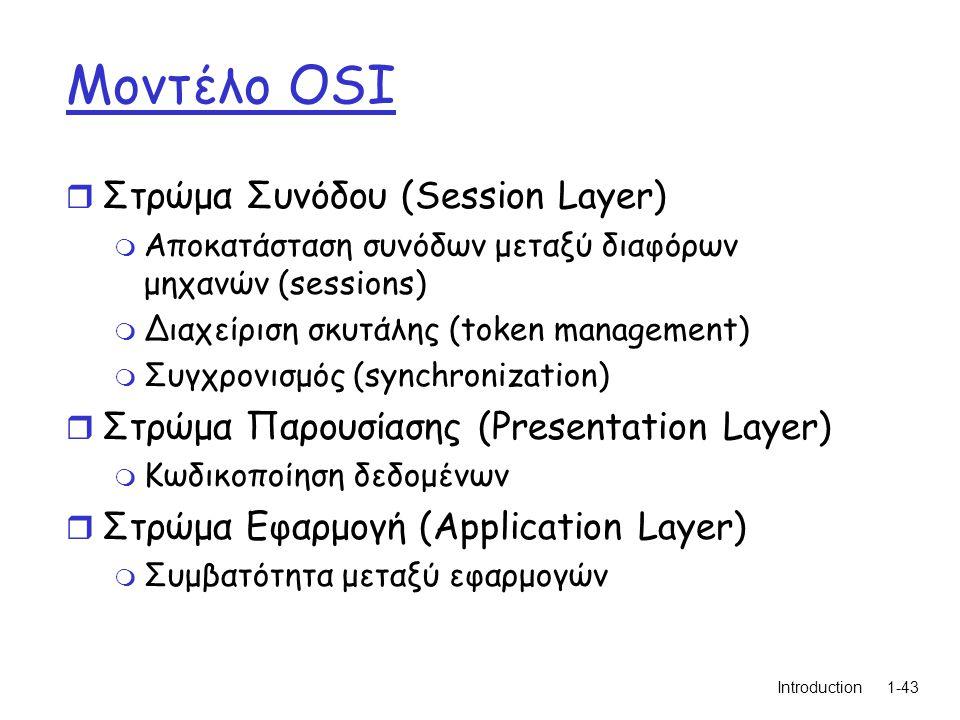 Introduction1-43 Μοντέλο OSI r Στρώμα Συνόδου (Session Layer) m Αποκατάσταση συνόδων μεταξύ διαφόρων μηχανών (sessions) m Διαχείριση σκυτάλης (token management) m Συγχρονισμός (synchronization) r Στρώμα Παρουσίασης (Presentation Layer) m Κωδικοποίηση δεδομένων r Στρώμα Εφαρμογή (Application Layer) m Συμβατότητα μεταξύ εφαρμογών