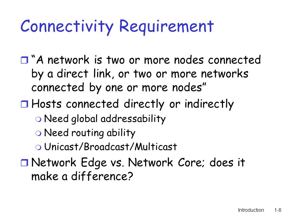 Introduction1-8 Connectivity Requirement r A network is two or more nodes connected by a direct link, or two or more networks connected by one or more nodes r Hosts connected directly or indirectly m Need global addressability m Need routing ability m Unicast/Broadcast/Multicast r Network Edge vs.