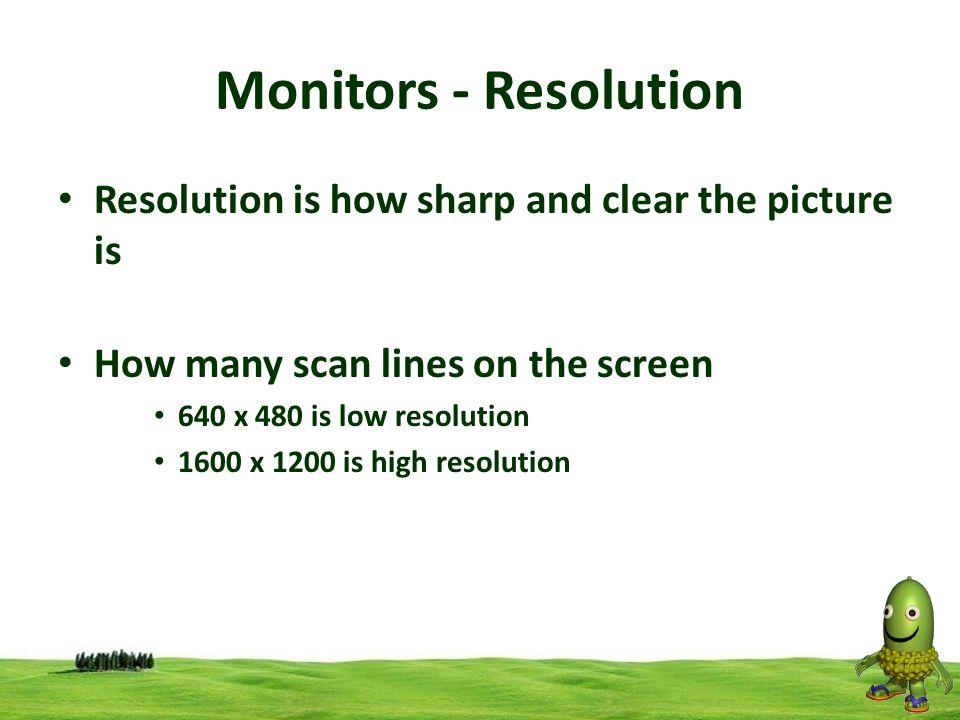 18 Monitors - Resolution Resolution is how sharp and clear the picture is How many scan lines on the screen 640 x 480 is low resolution 1600 x 1200 is