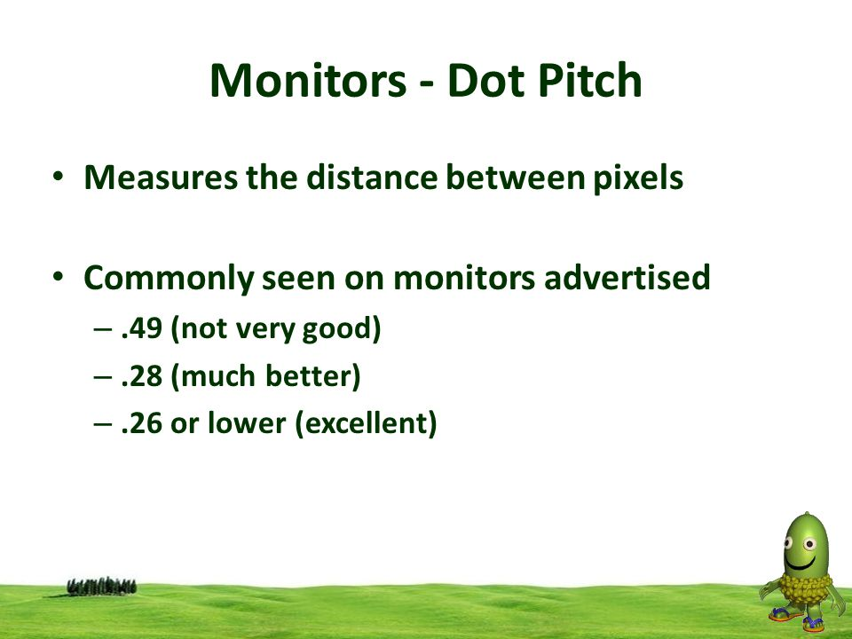 19 Monitors - Dot Pitch Measures the distance between pixels Commonly seen on monitors advertised –.49 (not very good) –.28 (much better) –.26 or lowe