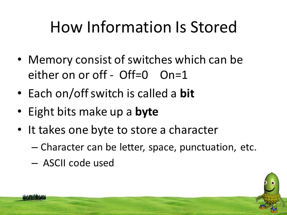 31 How Information Is Stored Memory consist of switches which can be either on or off - Off=0 On=1 Each on/off switch is called a bit Eight bits make