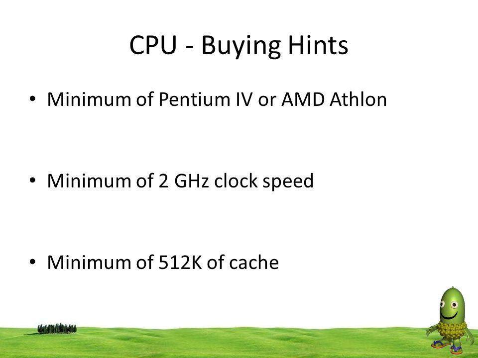 38 CPU - Buying Hints Minimum of Pentium IV or AMD Athlon Minimum of 2 GHz clock speed Minimum of 512K of cache
