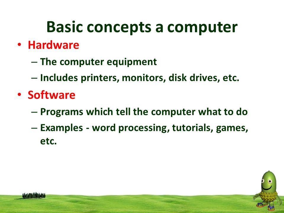 Hardware – The computer equipment – Includes printers, monitors, disk drives, etc. Software – Programs which tell the computer what to do – Examples -