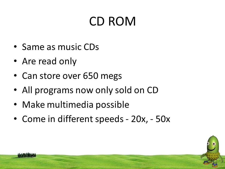 44 CD ROM Same as music CDs Are read only Can store over 650 megs All programs now only sold on CD Make multimedia possible Come in different speeds -