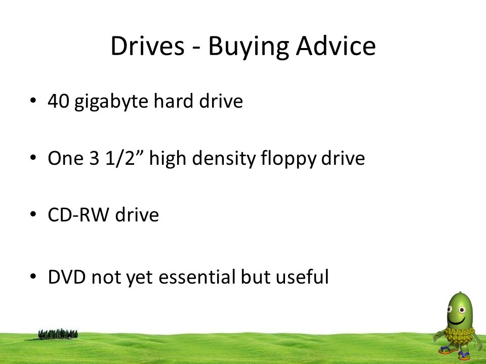 """48 Drives - Buying Advice 40 gigabyte hard drive One 3 1/2"""" high density floppy drive CD-RW drive DVD not yet essential but useful"""
