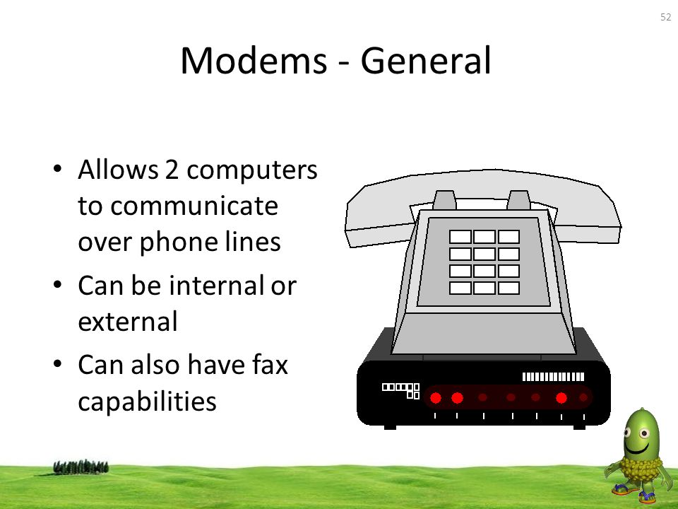 52 Modems - General Allows 2 computers to communicate over phone lines Can be internal or external Can also have fax capabilities