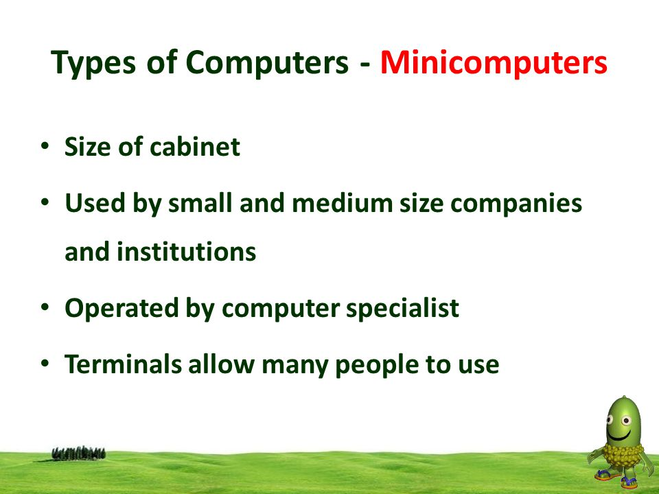 6 Types of Computers - Minicomputers Size of cabinet Used by small and medium size companies and institutions Operated by computer specialist Terminal