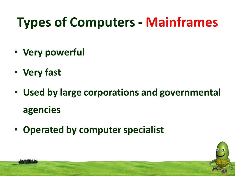 7 Types of Computers - Mainframes Very powerful Very fast Used by large corporations and governmental agencies Operated by computer specialist