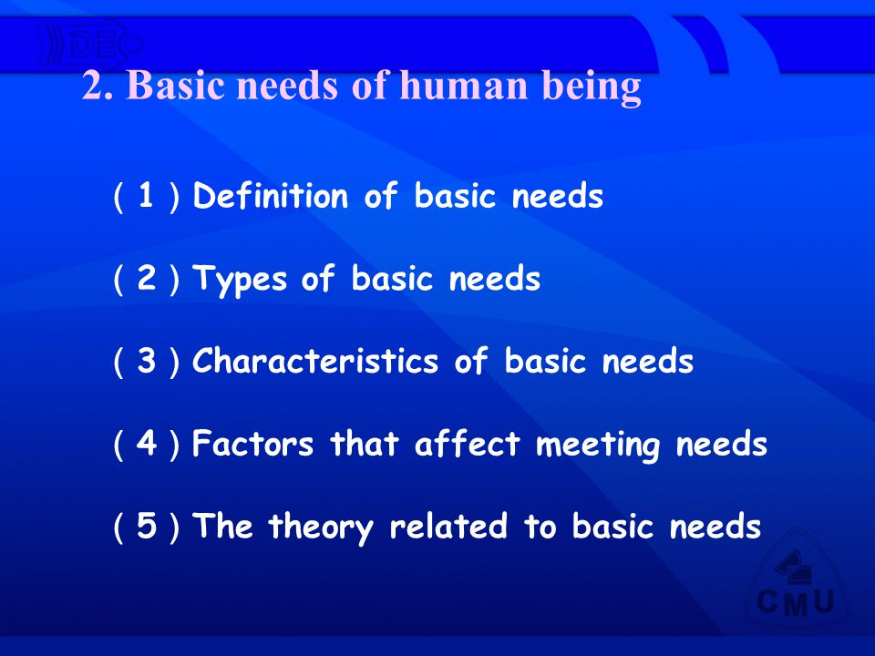 2. Basic needs of human being ( 1 ) Definition of basic needs ( 2 ) Types of basic needs ( 3 ) Characteristics of basic needs ( 4 ) Factors that affec