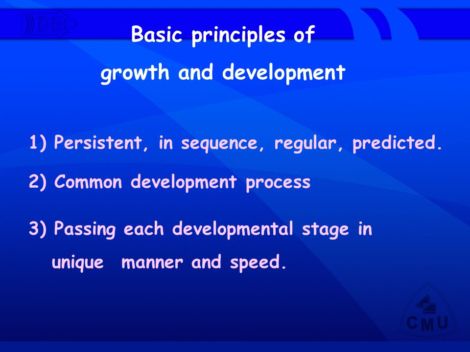 Basic principles of growth and development 1) Persistent, in sequence, regular, predicted. 2) Common development process 3) Passing each developmental